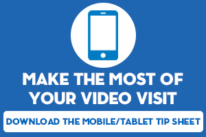 Make the most of your video visit, download the mobile/tablet tip sheet